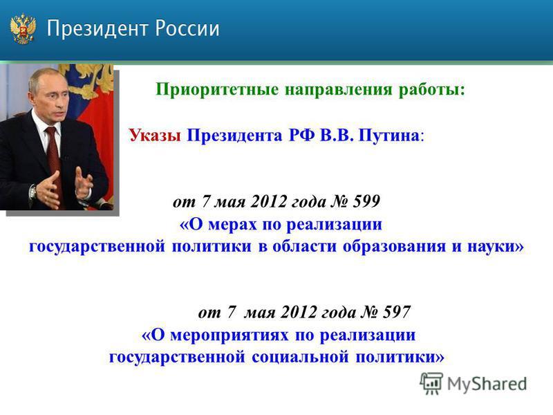 Приоритетные направления работы: Указы Президента РФ В.В. Путина: от 7 мая 2012 года 599 «О мерах по реализации государственной политики в области образования и науки» от 7 мая 2012 года 597 «О мероприятиях по реализации государственной социальной по