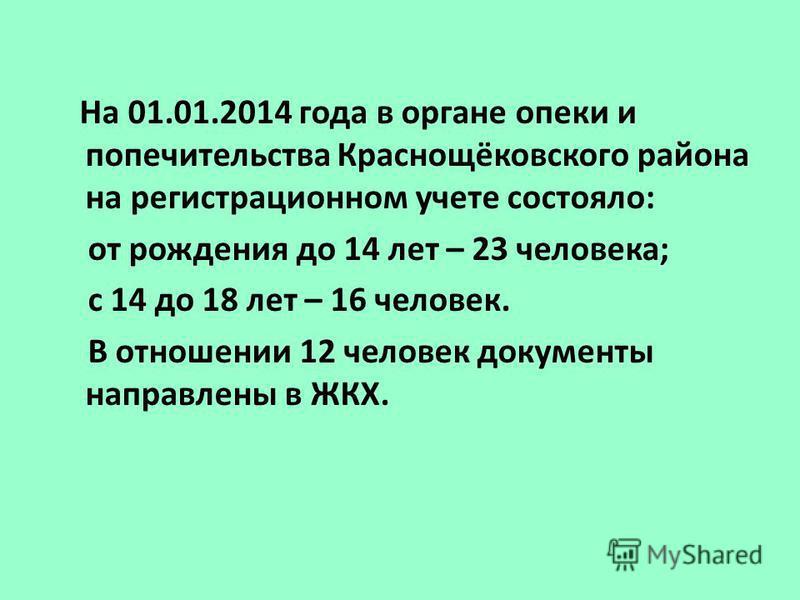 На 01.01.2014 года в органе опеки и попечительства Краснощёковского района на регистрационном учете состояло: от рождения до 14 лет – 23 человека; с 14 до 18 лет – 16 человек. В отношении 12 человек документы направлены в ЖКХ.