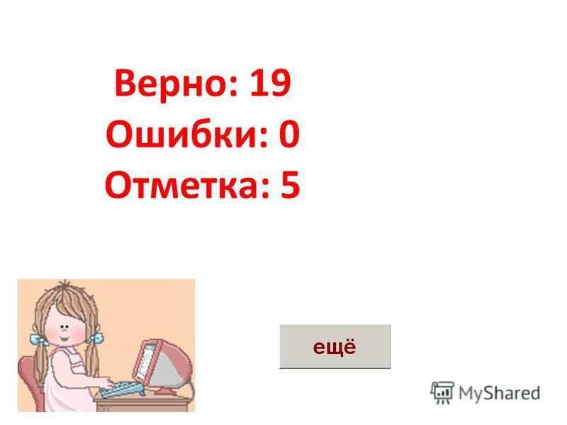 Верно: 17 Ошибки: 2 Отметка: 3 Верно: 19 Ошибки: 0 Отметка: 5