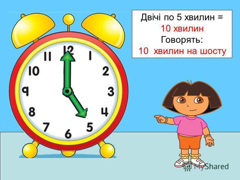 Двічі по 5 хвилин = 10 хвилин Говорять: 10 хвилин на шосту