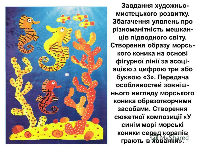 Завдання художньо- мистецького розвитку. Збагачення уявлень про різноманітність мешкан- ців підводного світу. Створення образу морсь- кого коника на основі фігурної лінії за асоці- ацією з цифрою три або буквою «3». Передача особливостей зовніш- ньог