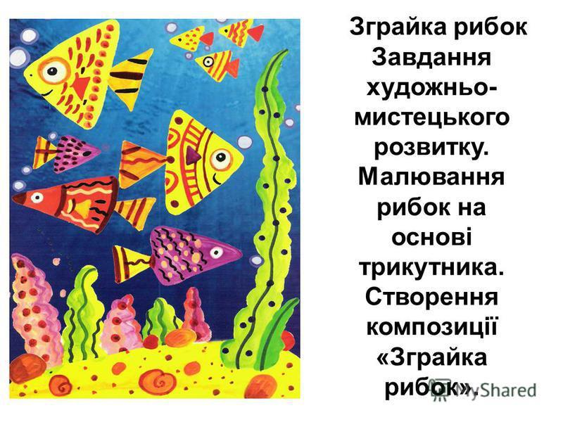 Зграйка рибок Завдання художньо- мистецького розвитку. Малювання рибок на основі трикутника. Створення композиції «Зграйка рибок».