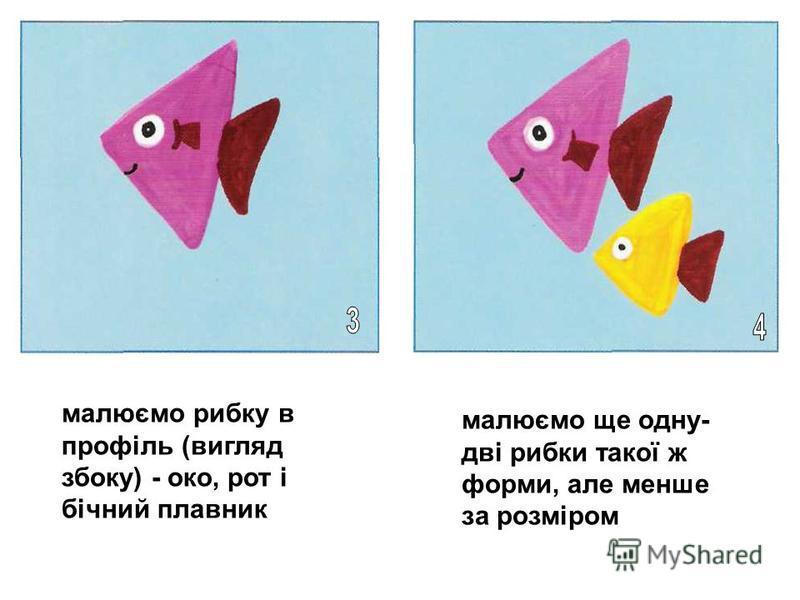 малюємо рибку в профіль (вигляд збоку) - око, рот і бічний плавник малюємо ще одну- дві рибки такої ж форми, але менше за розміром