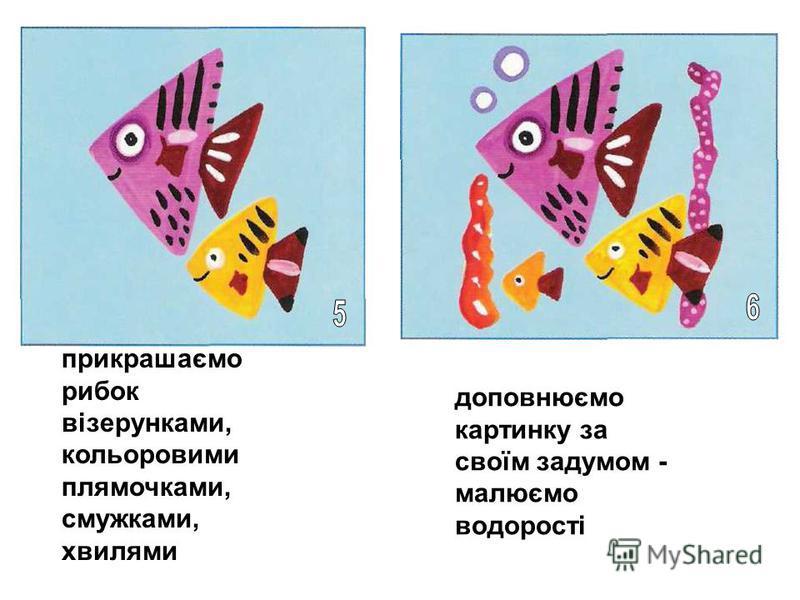 прикрашаємо рибок візерунками, кольоровими плямочками, смужками, хвилями доповнюємо картинку за своїм задумом - малюємо водорості