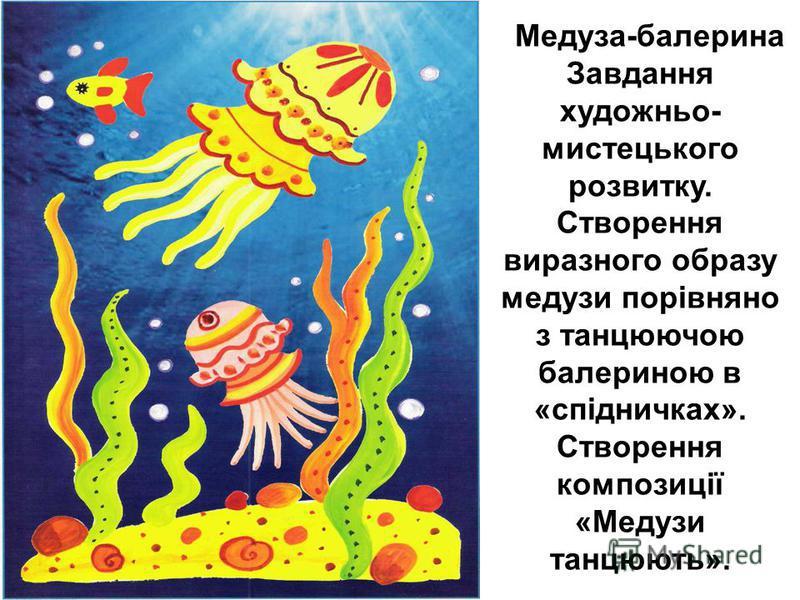 Медуза-балерина Завдання художньо- мистецького розвитку. Створення виразного образу медузи порівняно з танцюючою балериною в «спідничках». Створення композиції «Медузи танцюють».