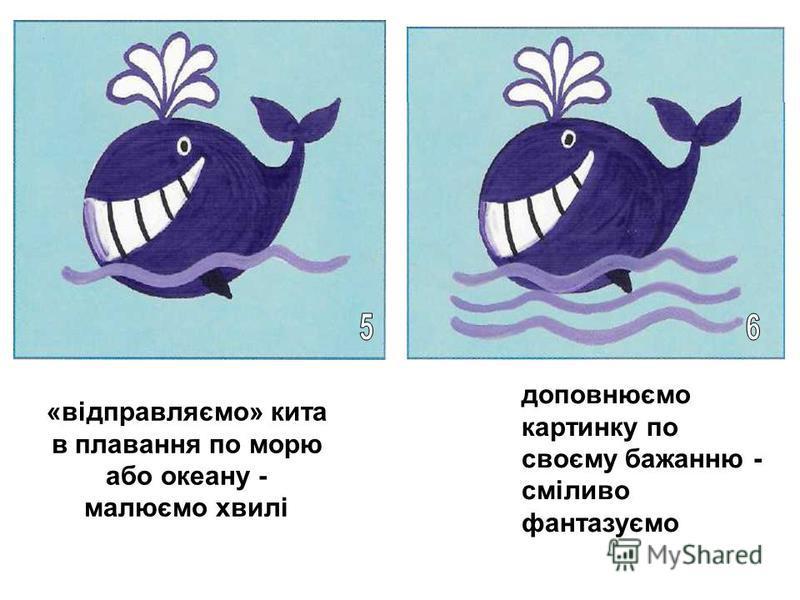 «відправляємо» кита в плавання по морю або океану - малюємо хвилі доповнюємо картинку по своєму бажанню - сміливо фантазуємо