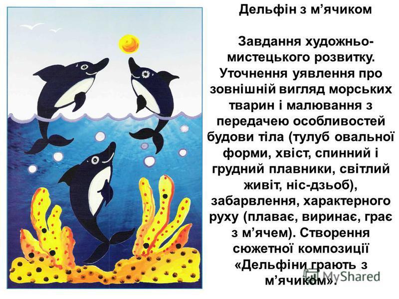 Дельфін з мячиком Завдання художньо- мистецького розвитку. Уточнення уявлення про зовнішній вигляд морських тварин і малювання з передачею особливостей будови тіла (тулуб овальної форми, хвіст, спинний і грудний плавники, світлий живіт, ніс-дзьоб), з