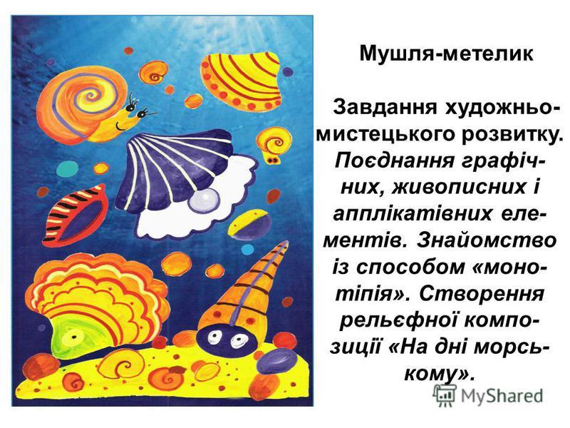 Мушля-метелик Завдання художньо- мистецького розвитку. Поєднання графіч- них, живописних і апплікатівних еле- ментів. Знайомство із способом «моно- тіпія». Створення рельєфної компо- зиції «На дні морсь- кому».