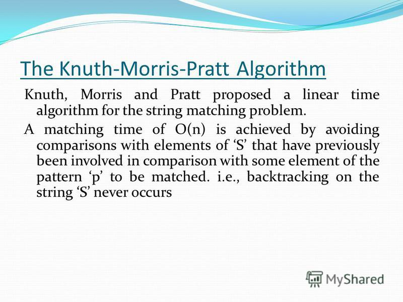 The Knuth-Morris-Pratt Algorithm Knuth, Morris and Pratt proposed a linear time algorithm for the string matching problem. A matching time of O(n) is achieved by avoiding comparisons with elements of S that have previously been involved in comparison