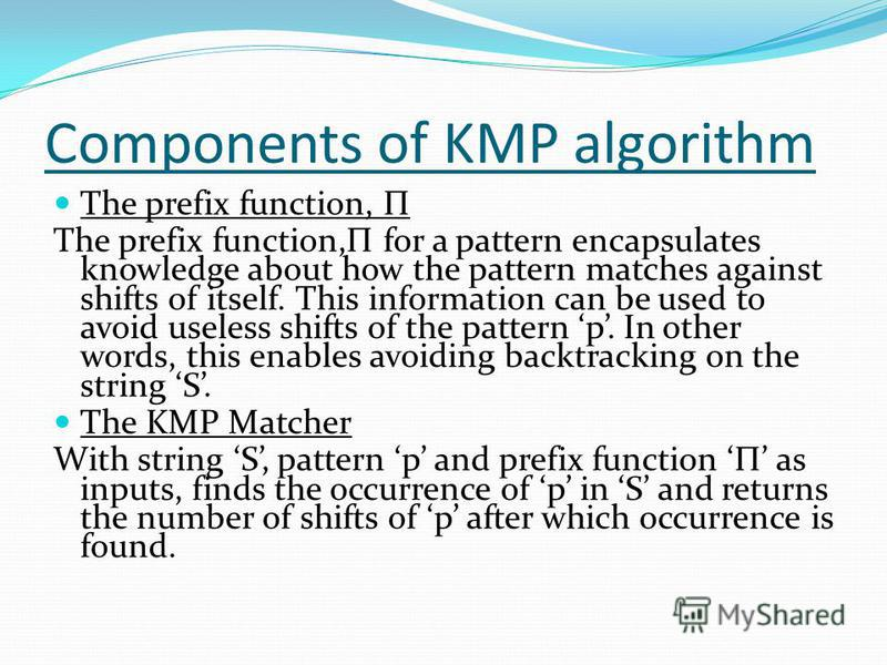 Components of KMP algorithm The prefix function, Π The prefix function,Π for a pattern encapsulates knowledge about how the pattern matches against shifts of itself. This information can be used to avoid useless shifts of the pattern p. In other word