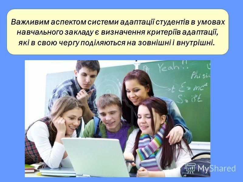 Важливим аспектом системи адаптації студентів в умовах навчального закладу є визначення критеріїв адаптації, які в свою чергу поділяються на зовнішні і внутрішні.