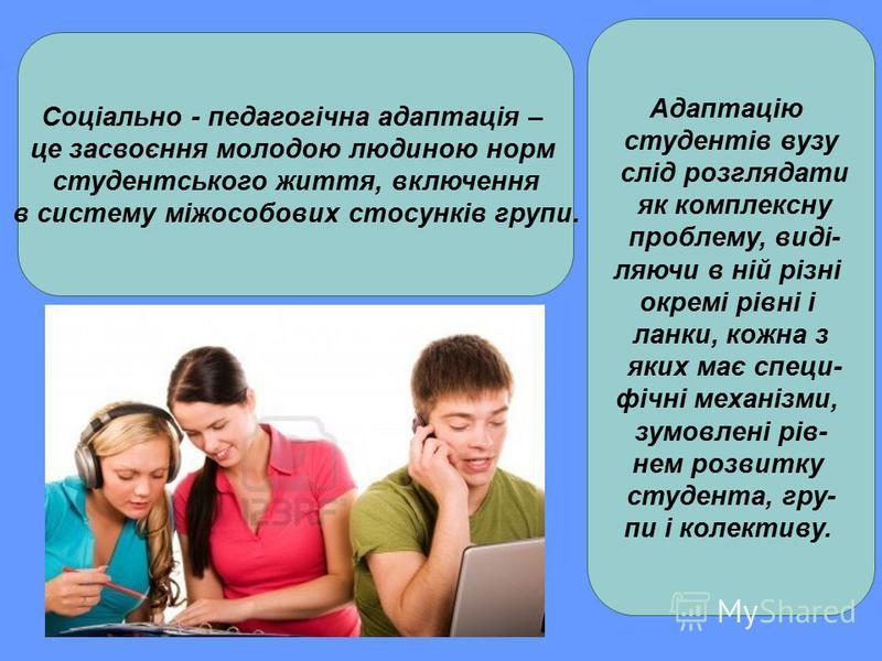 Соціально - педагогічна адаптація – це засвоєння молодою людиною норм студентського життя, включення в систему міжособових стосунків групи. Адаптацію студентів вузу слід розглядати як комплексну проблему, виді- ляючи в ній різні окремі рівні і ланки,