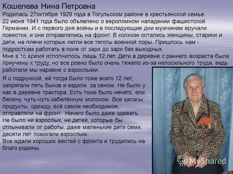 Кошелева Нина Петровна Родилась 27 октября 1929 года в Тогульском районе в крестьянской семье. 22 июня 1941 года было объявлено о вероломном нападении фашистской Германии. И с первого дня войны и в последующие дни мужчинам вручали повестки, и они отп