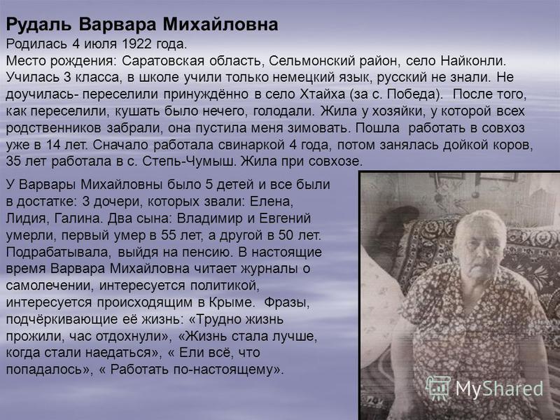 Рудаль Варвара Михайловна Родилась 4 июля 1922 года. Место рождения: Саратовская область, Сельмонский район, село Найконли. Училась 3 класса, в школе учили только немецкий язык, русский не знали. Не доучилась- переселили принуждённо в село Хтайха (за