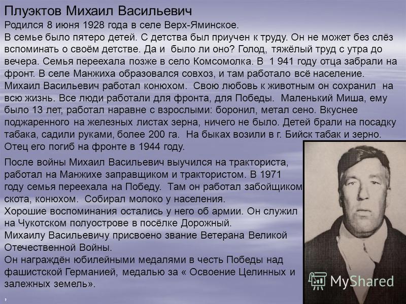 Плуэктов Михаил Васильевич Родился 8 июня 1928 года в селе Верх-Яминское. В семье было пятеро детей. С детства был приучен к труду. Он не может без слёз вспоминать о своём детстве. Да и было ли оно? Голод, тяжёлый труд с утра до вечера. Семья перееха