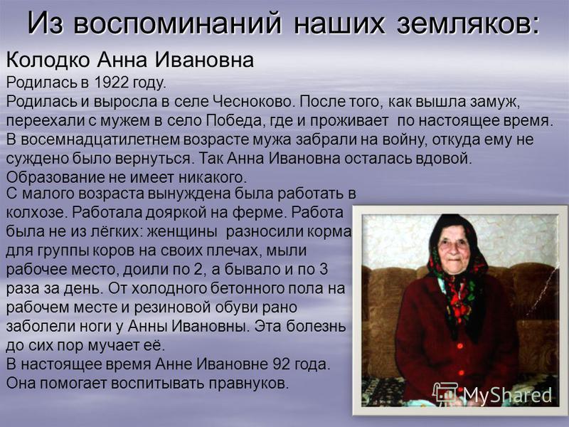 Из воспоминаний наших земляков: Колодко Анна Ивановна Родилась в 1922 году. Родилась и выросла в селе Чесноково. После того, как вышла замуж, переехали с мужем в село Победа, где и проживает по настоящее время. В восемнадцатилетнем возрасте мужа забр