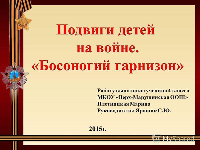 Работу выполнила ученица 4 класса МКОУ «Верх-Марушинская ООШ» Плетницкая Марина Руководитель: Ярошик С.Ю. 2015 г.
