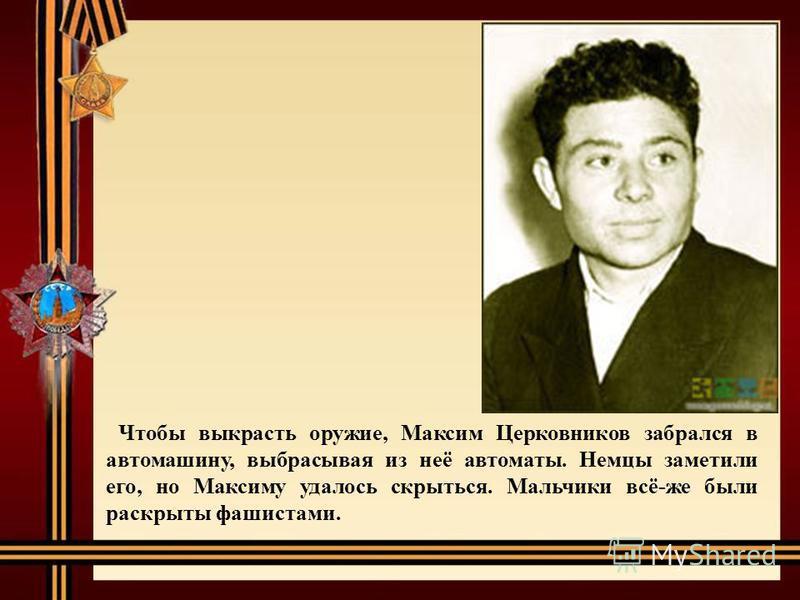 Чтобы выкрасть оружие, Максим Церковников забрался в автомашину, выбрасывая из неё автоматы. Немцы заметили его, но Максиму удалось скрыться. Мальчики всё-же были раскрыты фашистами.