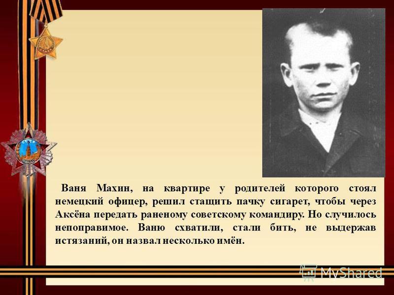 Ваня Махин, на квартире у родителей которого стоял немецкий офицер, решил стащить пачку сигарет, чтобы через Аксёна передать раненому советскому командиру. Но случилось непоправимое. Ваню схватили, стали бить, не выдержав истязаний, он назвал несколь