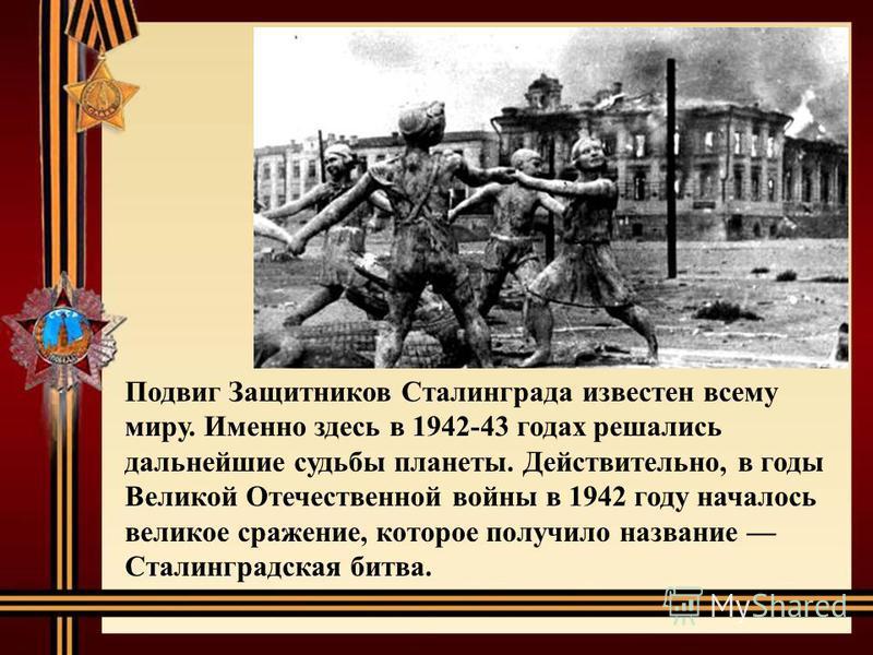 Подвиг Защитников Сталинграда известен всему миру. Именно здесь в 1942-43 годах решались дальнейшие судьбы планеты. Действительно, в годы Великой Отечественной войны в 1942 году началось великое сражение, которое получило название Сталинградская битв