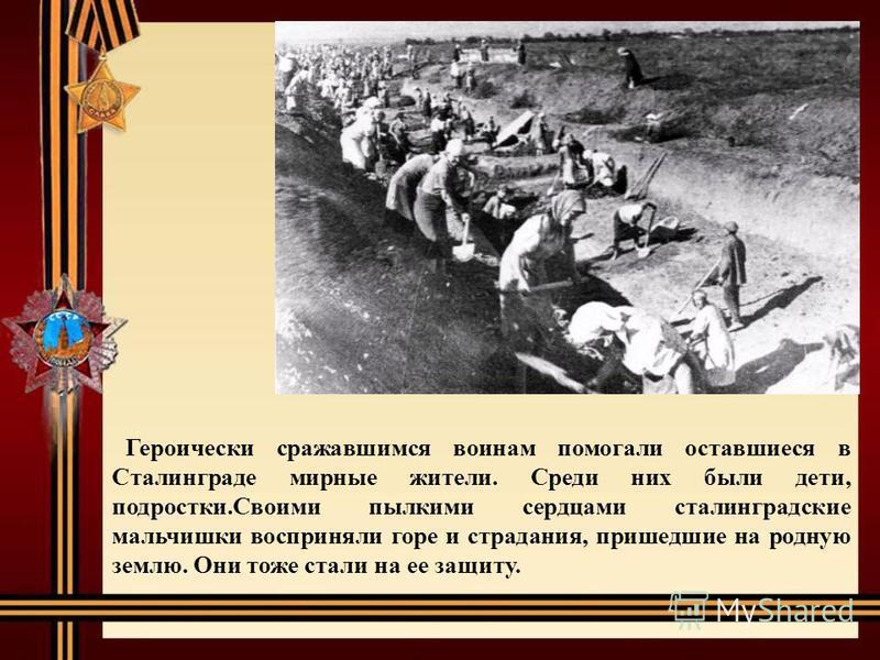 Героически сражавшимся воинам помогали оставшиеся в Сталинграде мирные жители. Среди них были дети, подростки.Своими пылкими сердцами сталинградские мальчишки восприняли горе и страдания, пришедшие на родную землю. Они тоже стали на ее защиту.