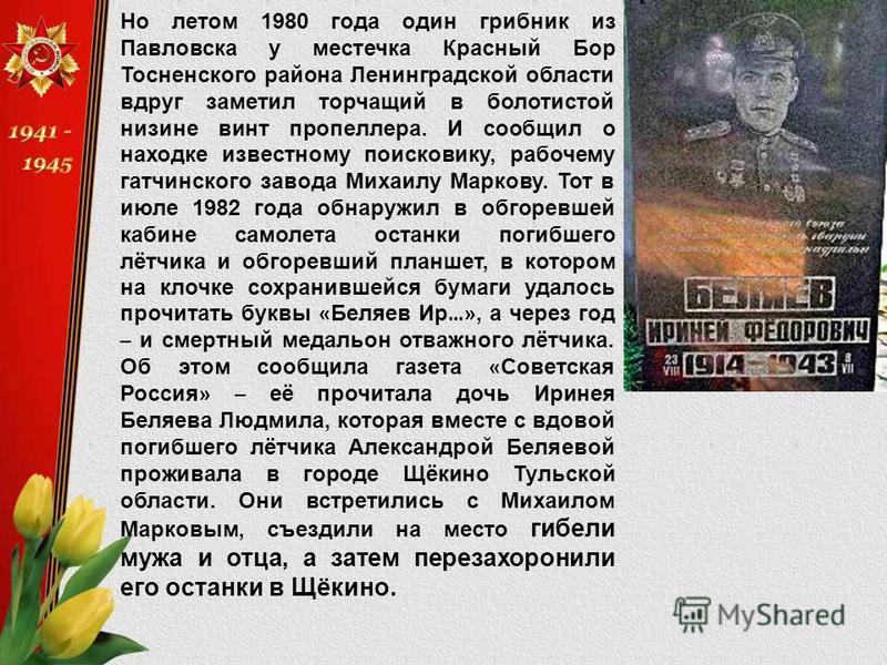 Но летом 1980 года один грибник из Павловска у местечка Красный Бор Тосненского района Ленинградской области вдруг заметил торчащий в болотистой низине винт пропеллера. И сообщил о находке известному поисковику, рабочему гатчинского завода Михаилу Ма