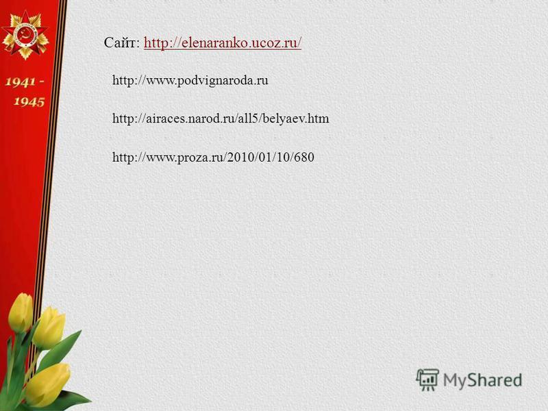Сайт: http://elenaranko.ucoz.ru/http://elenaranko.ucoz.ru/ http://www.podvignaroda.ru http://airaces.narod.ru/all5/belyaev.htm http://www.proza.ru/2010/01/10/680