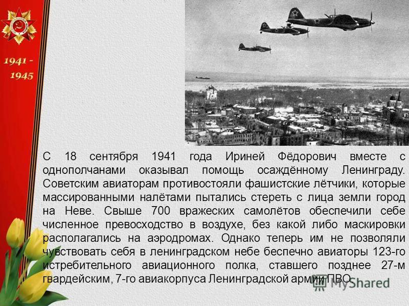 С 18 сентября 1941 года Ириней Фёдорович вместе с однополчанами оказывал помощь осаждённому Ленинграду. Советским авиаторам противостояли фашистские лётчики, которые массированными налётами пытались стереть с лица земли город на Неве. Свыше 700 враже