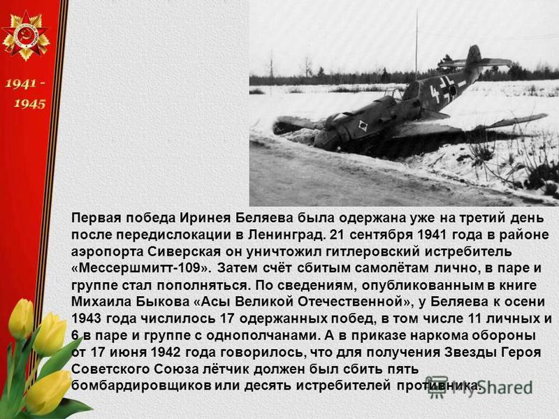 Первая победа Иринея Беляева была одержана уже на третий день после передислокации в Ленинград. 21 сентября 1941 года в районе аиропорта Сиверская он уничтожил гитлеровский истребитель « Мессершмитт-109 ». Затем счёт сбитым самолётам лично, в паре и