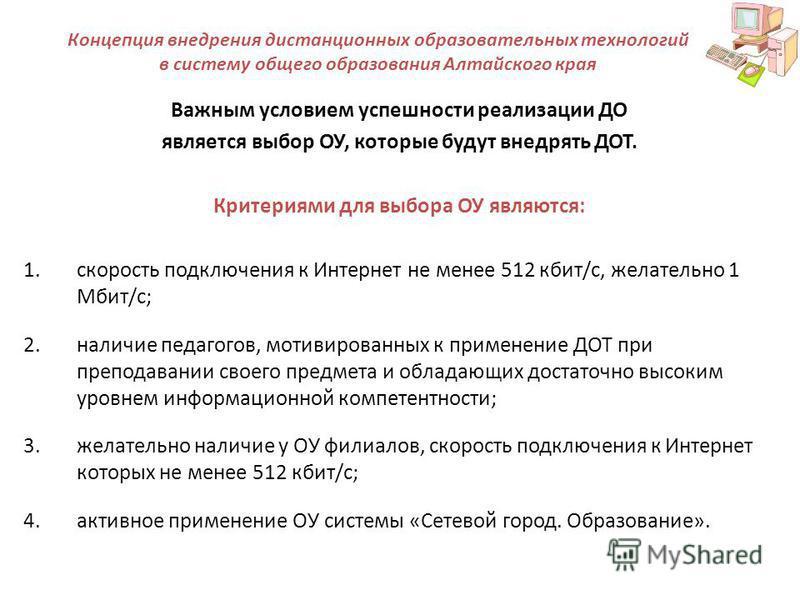 Концепция внедрения дистанционных образовательных технологий в систему общего образования Алтайского края Важным условием успешности реализации ДО является выбор ОУ, которые будут внедрять ДОТ. Критериями для выбора ОУ являются: 1. скорость подключен