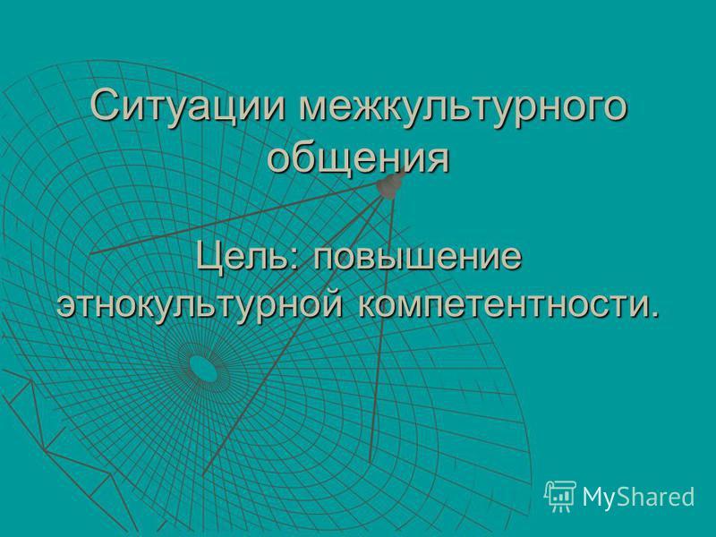 Ситуации межкультурного общения Цель: повышение этнокультурной компетентности.