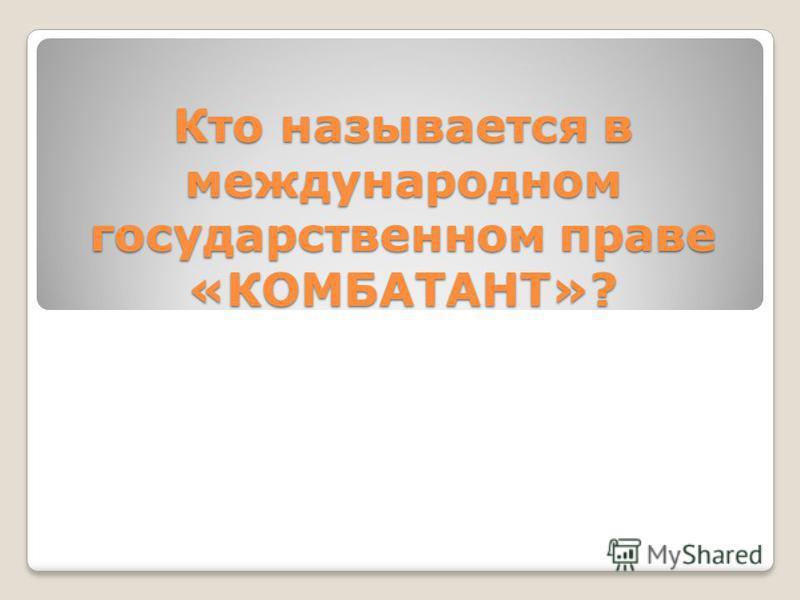 Кто называется в международном государственном праве «КОМБАТАНТ»?