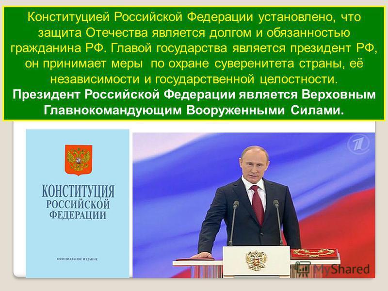 Конституцией Российской Федерации установлено, что защита Отечества является долгом и обязанностью гражданина РФ. Главой государства является президент РФ, он принимает меры по охране суверенитета страны, её независимости и государственной целостност