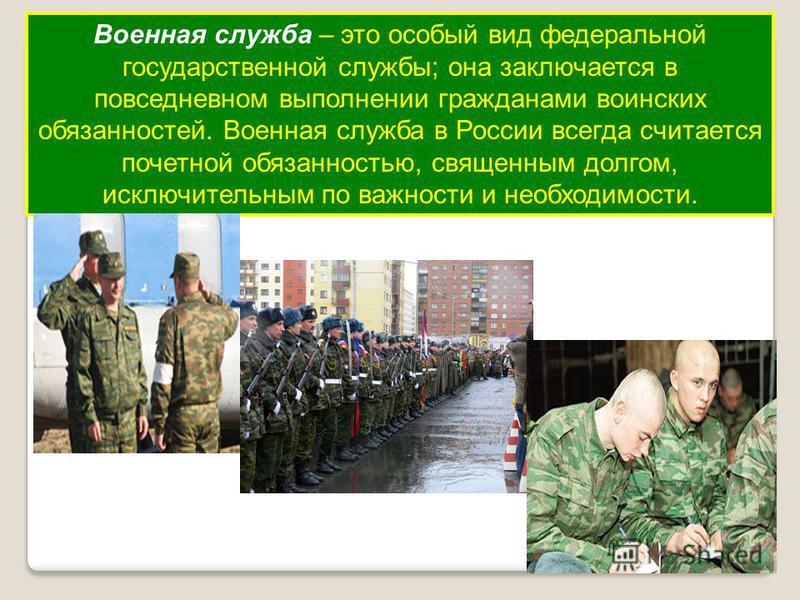 Военная служба – это особый вид федеральной государственной службы; она заключается в повседневном выполнении гражданами воинских обязанностей. Военная служба в России всегда считается почетной обязанностью, священным долгом, исключительным по важнос