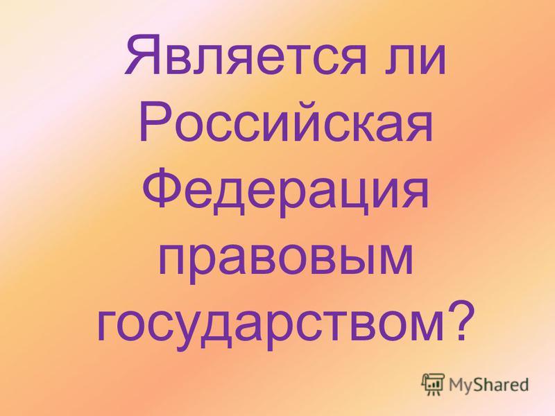 Является ли Российская Федерация правовым государством?