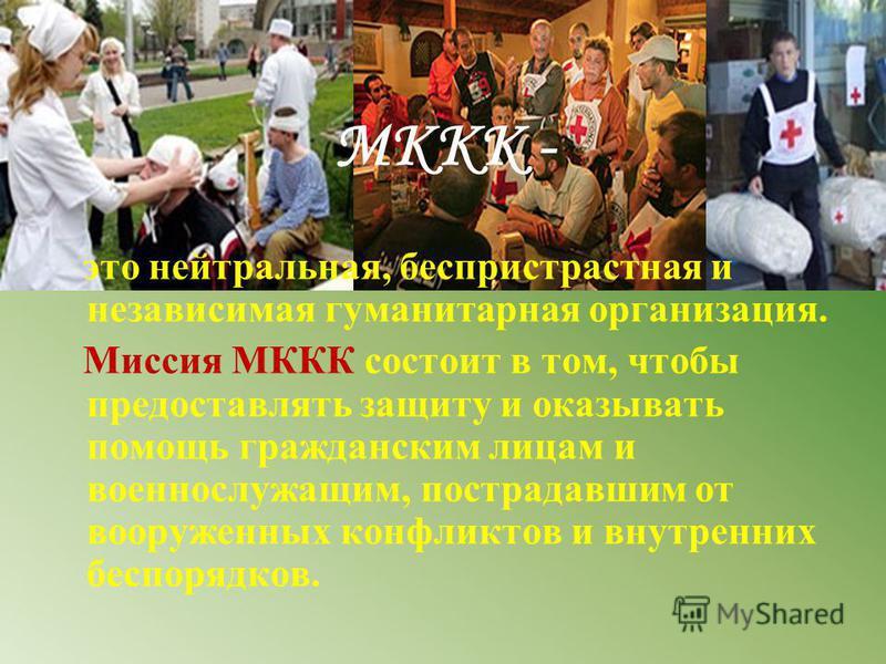 МККК - это нейтральная, беспристрастная и независимая гуманитарная организация. Миссия МККК состоит в том, чтобы предоставлять защиту и оказывать помощь гражданским лицам и военнослужащим, пострадавшим от вооруженных конфликтов и внутренних беспорядк