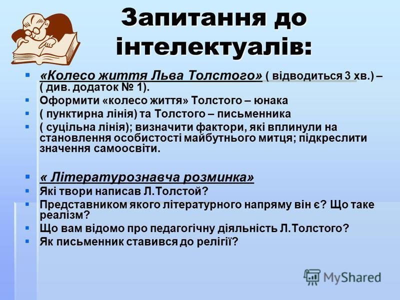 Запитання до інтелектуалів: «Колесо життя Льва Толстого» ( відводиться 3 хв.) – ( див. додаток 1). Оформити «колесо життя» Толстого – юнака ( пунктирна лінія) та Толстого – письменника ( суцільна лінія); визначити фактори, які вплинули на становлення
