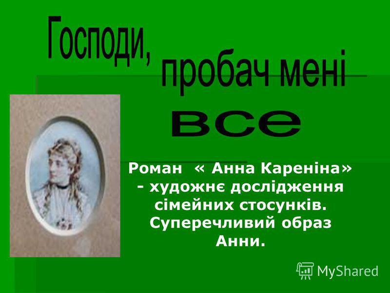 Роман « Анна Кареніна» - художнє дослідження сімейних стосунків. Суперечливий образ Анни.