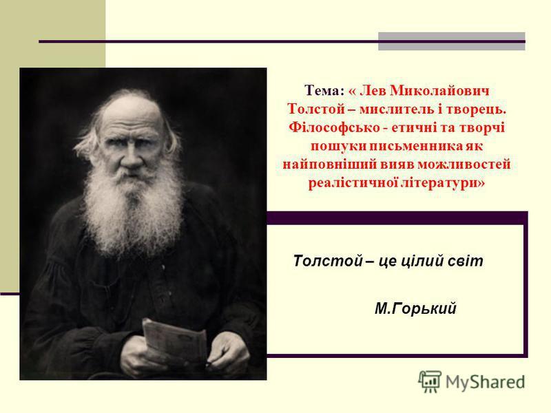 Тема: « Лев Миколайович Толстой – мислитель і творець. Філософсько - етичні та творчі пошуки письменника як найповніший вияв можливостей реалістичної літератури» Толстой – це цілий світ М.Горький