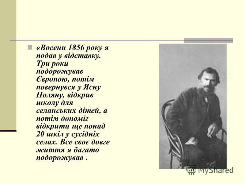 «Восени 1856 року я подав у відставку. Три роки подорожував Європою, потім повернувся у Ясну Поляну, відкрив школу для селянських дітей, а потім допоміг відкрити ще понад 20 шкіл у сусідніх селах. Все своє довге життя я багато подорожував.