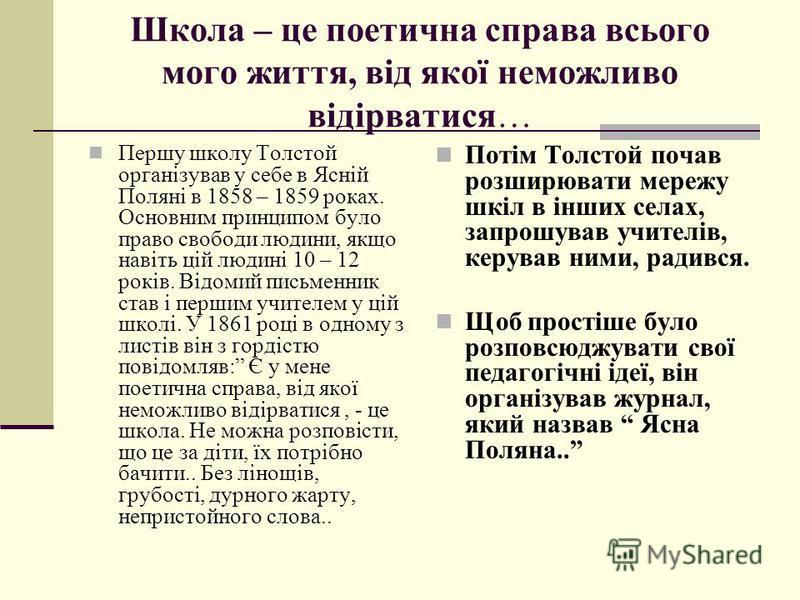 Школа – це поетична справа всього мого життя, від якої неможливо відірватися… Першу школу Толстой організував у себе в Ясній Поляні в 1858 – 1859 роках. Основним принципом було право свободи людини, якщо навіть цій людині 10 – 12 років. Відомий письм