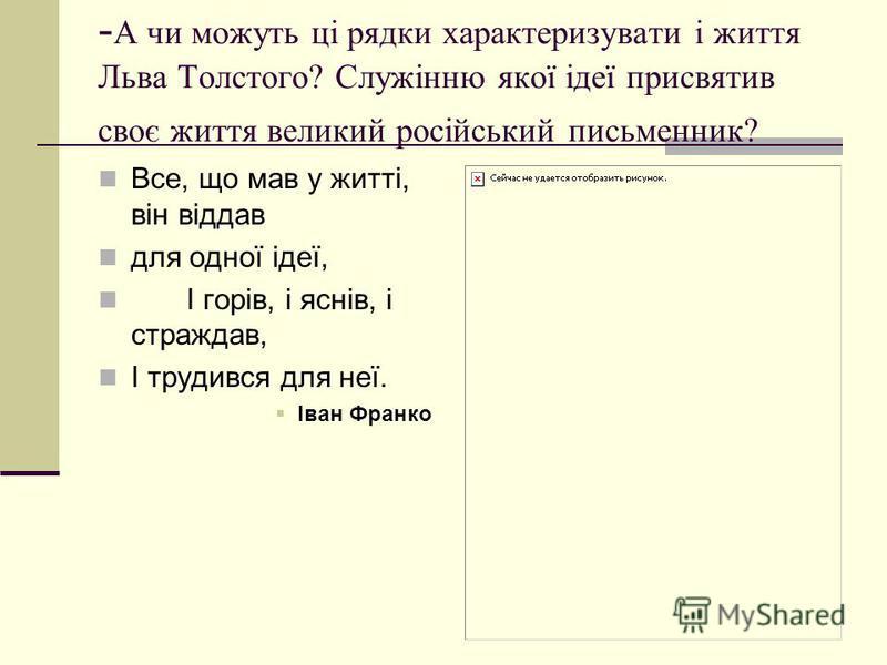 - А чи можуть ці рядки характеризувати і життя Льва Толстого? Служінню якої ідеї присвятив своє життя великий російський письменник? Все, що мав у житті, він віддав для одної ідеї, І горів, і яснів, і страждав, І трудився для неї. Іван Франко