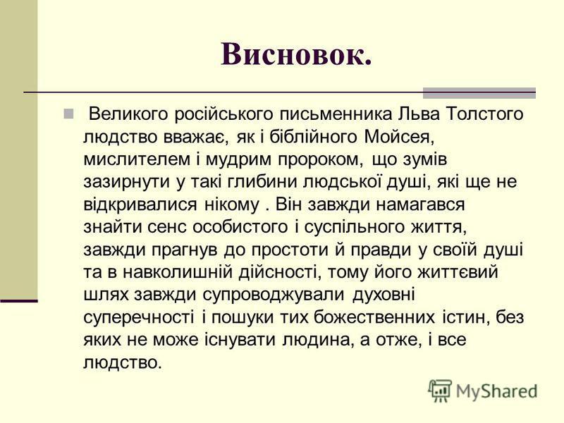 Висновок. Великого російського письменника Льва Толстого людство вважає, як і біблійного Мойсея, мислителем і мудрим пророком, що зумів зазирнути у такі глибини людської душі, які ще не відкривалися нікому. Він завжди намагався знайти сенс особистого