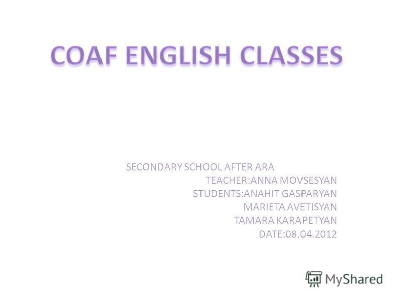 SECONDARY SCHOOL AFTER ARA TEACHER:ANNA MOVSESYAN STUDENTS:ANAHIT GASPARYAN MARIETA AVETISYAN TAMARA KARAPETYAN DATE:08.04.2012