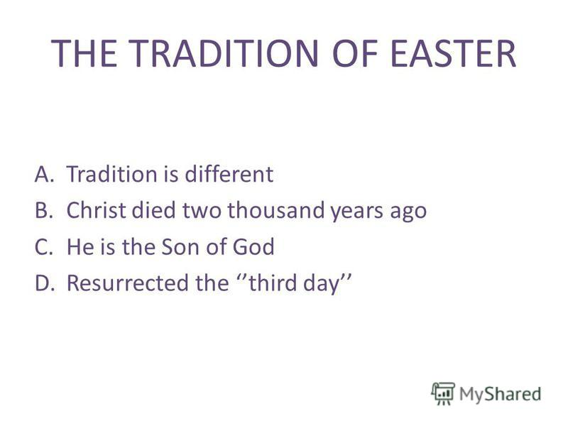 THE TRADITION OF EASTER A.Tradition is different B.Christ died two thousand years ago C.He is the Son of God D.Resurrected the third day