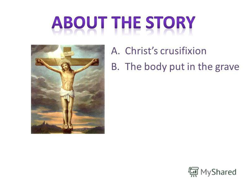 A.Christs crusifixion B.The body put in the grave