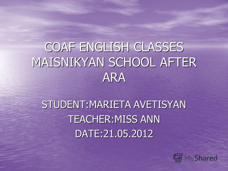COAF ENGLISH CLASSES MAISNIKYAN SCHOOL AFTER ARA STUDENT:MARIETA AVETISYAN TEACHER:MISS ANN DATE:21.05.2012
