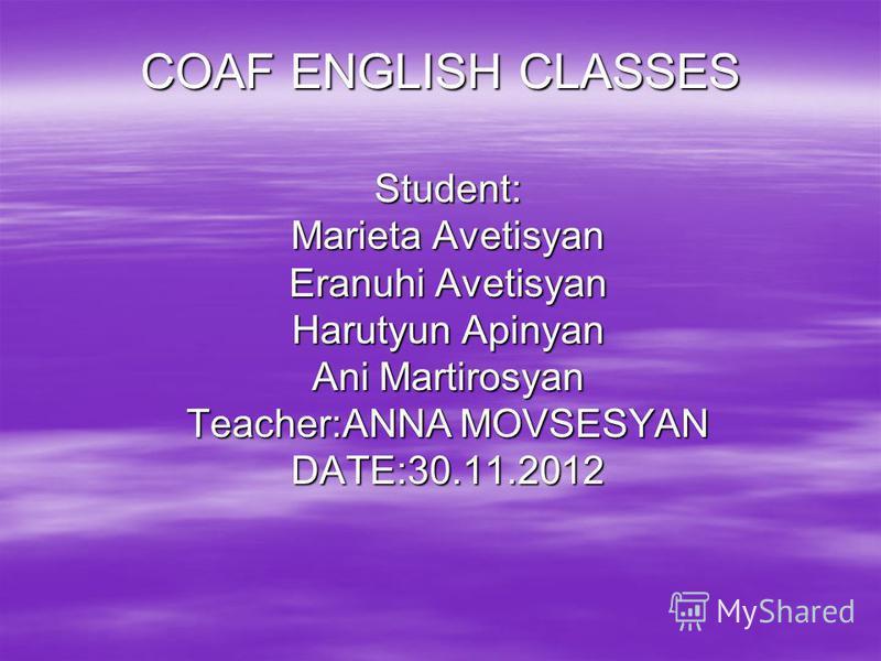 COAF ENGLISH CLASSES Student: Marieta Avetisyan Eranuhi Avetisyan Harutyun Apinyan Ani Martirosyan Teacher:ANNA MOVSESYAN DATE:30.11.2012