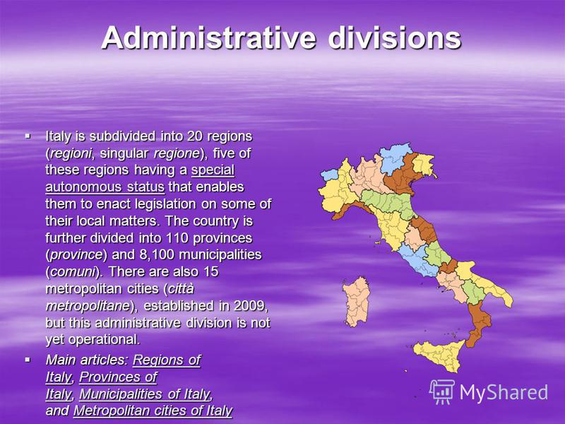 Administrative divisions Italy is subdivided into 20 regions (regioni, singular regione), five of these regions having a special autonomous status that enables them to enact legislation on some of their local matters. The country is further divided i