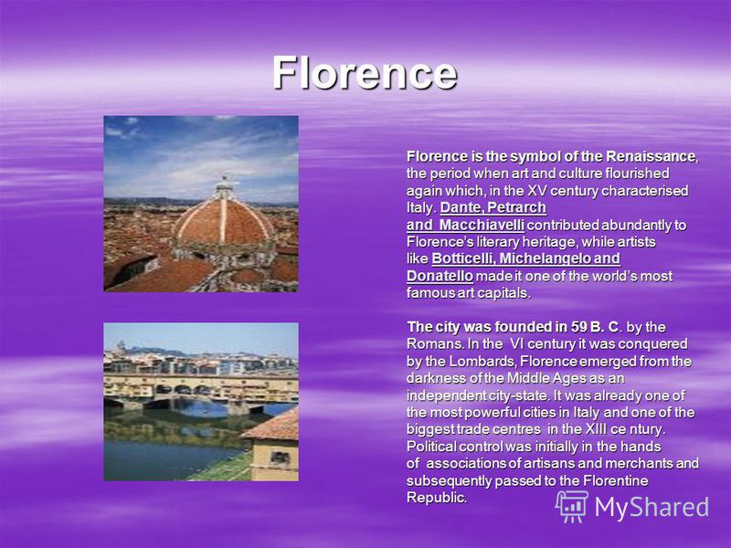 Florence Florence is the symbol of the Renaissance, the period when art and culture flourished again which, in the XV century characterised Italy. Dante, Petrarch and Macchiavelli contributed abundantly to Florences literary heritage, while artists l